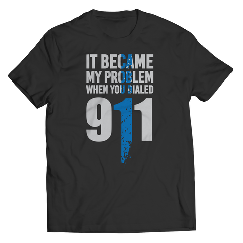 It Became My Problem When You Dialed 911 - Unisex Shirt