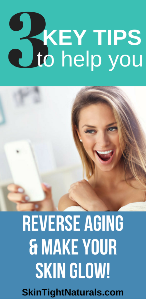3 Key Tips To Help You REVERSE Aging & Make Your Skin GLOW!