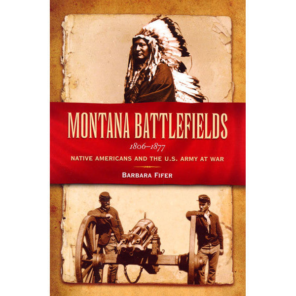 "Montana Battlefields: 1806-1877""- Native Americans and the U.S. Army at War by Barbara Fifer"
