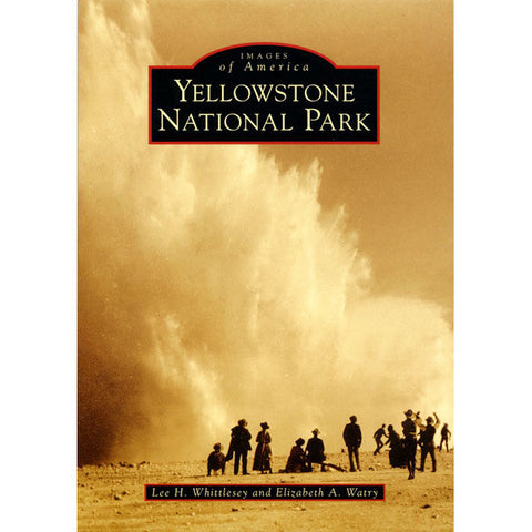 Images of America: Yellowstone National Park by Lee H. Whittlesey and Elizabeth A. Watry