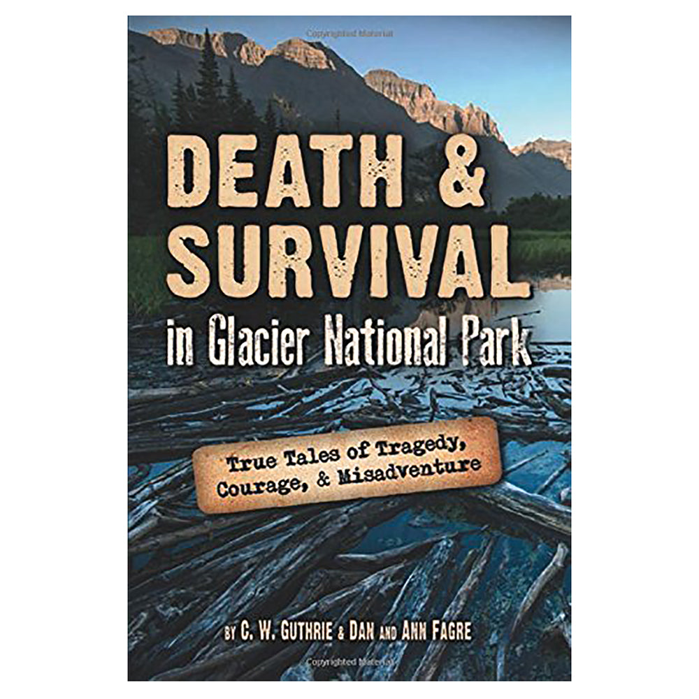 Death & Survival in Glacier National Park by C.W. Guthrie & Dan and Ann Fagre