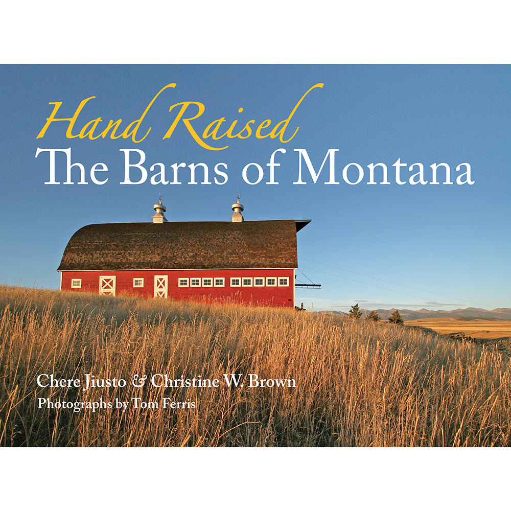 Hand Raised The Barns of Montana by Chere Jiusto and Christine W. Brown Photography by Tom Ferris from Farcountry Press at Montana Gift Corral