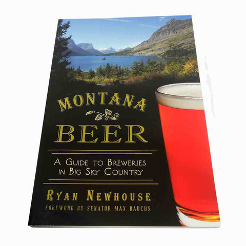 Montana Beer: A Guide to Breweries in Big Sky Country by Ryan Newhouse and Senator Max Baucus