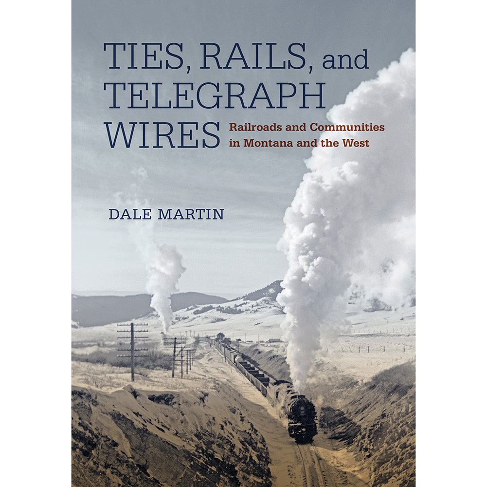 Ties, Rails, and Telegraph Wires by Dale Martin from Far Country Press at Montana Gift Corral