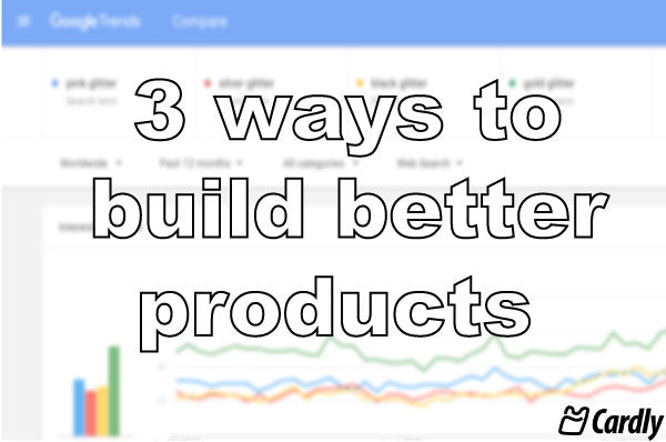 3 ways to build better products