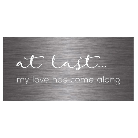 at last my love has come along sign brushed steel