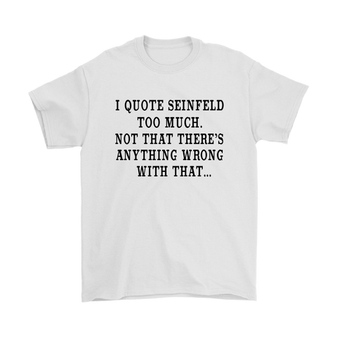I Quote Too Much Seinfeld, Not That There's Anything Wrong With That - Fan T-Shirt $17.99 ! Plus Sizes