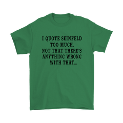I Quote Too Much Seinfeld, Not That There's Anything Wrong With That - Fan T-Shirt $14.99 !