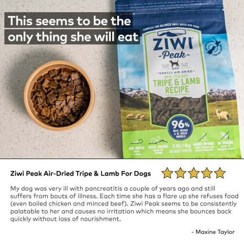 Ziwi Peak Air-Dried Tripe & Lamb For Dogs My dog was very ill with pancreatitis a couple of years ago and still suffers from bouts of illness. Each time she has a flare up she refuses food (even boiled chicken and minced beef). Ziwi Peak seems to be consistently palatable to her and causes no irritation which means she bounces back quickly without loss of nourishment.