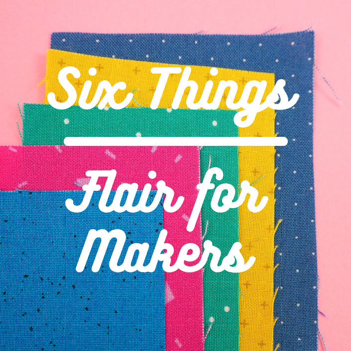 Six Things - Flair for Makers
