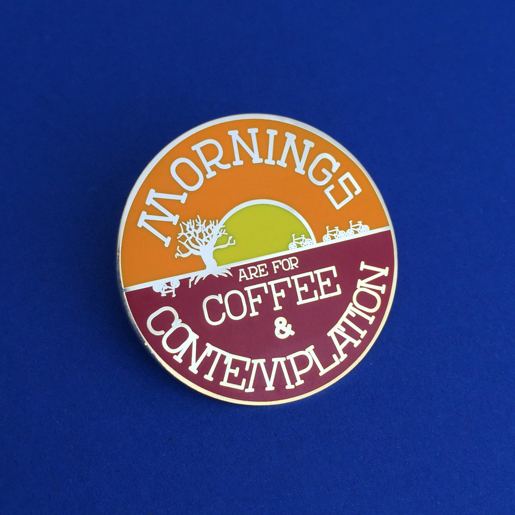 Mornings are for Coffee and Contemplation - Enamel Pin - Hand Over Your Fairy Cakes - hoyfc.com