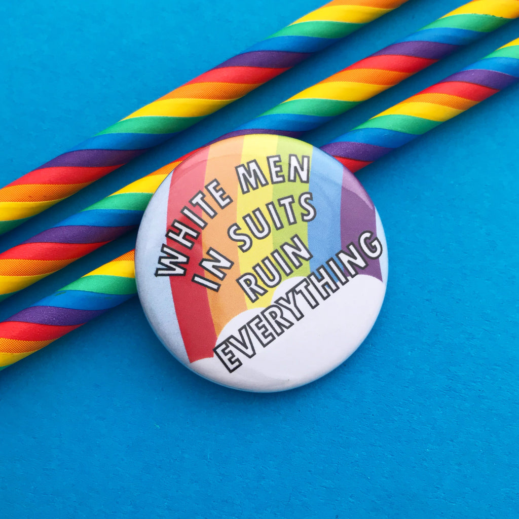 White Men In Suits Ruin Everything Button Badge - Hand Over Your Fairy Cakes - hoyfc.com