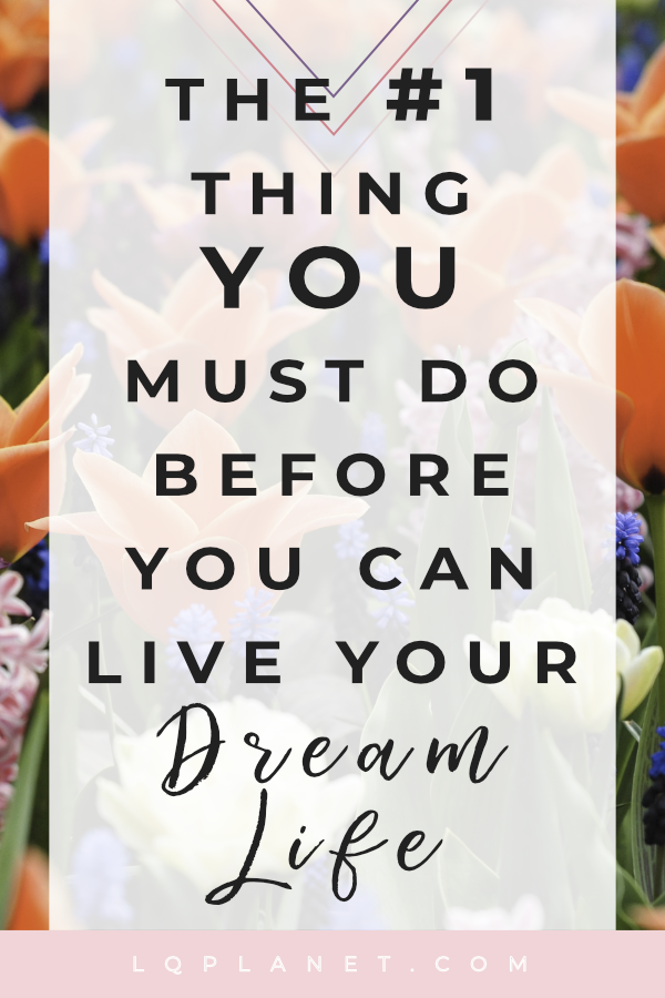 The #1 Thing You Must Do Before You Can Live Your Dream Life