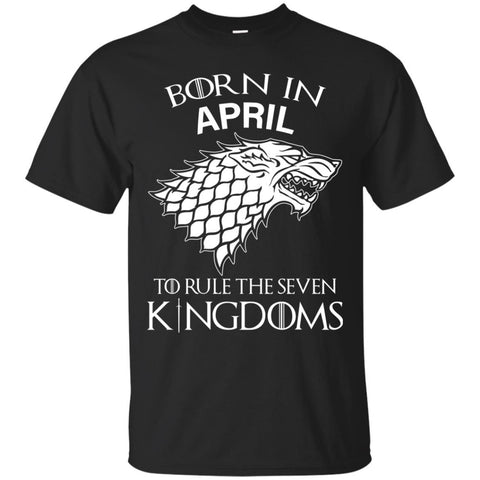 Born In April To Rule The Seven Kingdoms Shirt T-shirt Black / Small Custom Ultra Cotton T-Shirt - teesdiys