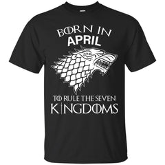 Born In April To Rule The Seven Kingdoms Shirt T-shirt Custom Ultra Cotton T-Shirt - teesdiys