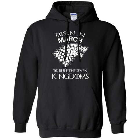 Born In March To Rule The Seven Kingdoms Shirt T-shirt Black / Small G185 Gildan Pullover Hoodie 8 oz. - teesdiys