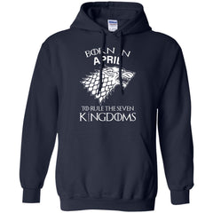 Born In April To Rule The Seven Kingdoms Shirt T-shirt G185 Gildan Pullover Hoodie 8 oz. - teesdiys