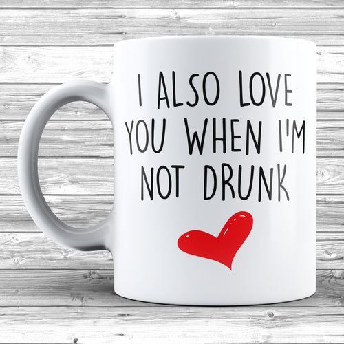 I Also Love You When I'm Not Drunk Mug