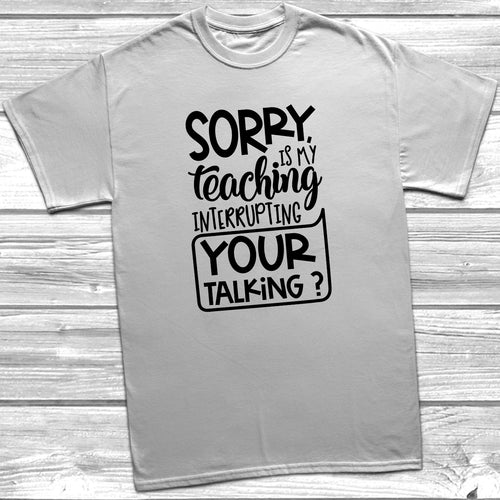 Sorry Is My Teaching Interrupting Your Talking T-Shirt