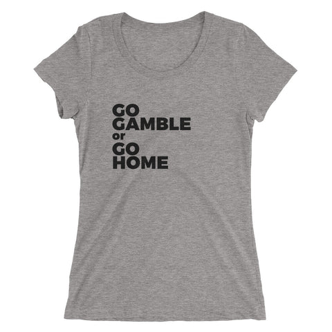 Go Gamble or Go Home Ladies' Tri-Blend T-Shirt