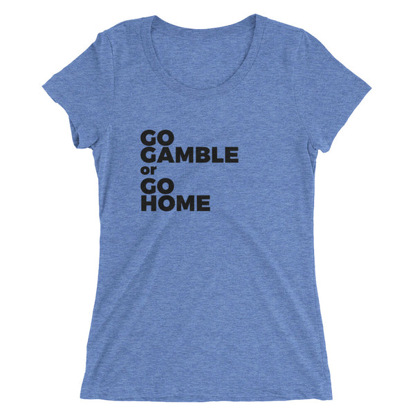 blue Go Gamble or Go Home Ladies' Tri-Blend T-Shirt