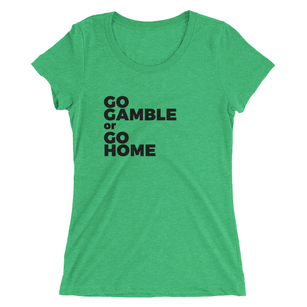 green Go Gamble or Go Home Ladies' Tri-Blend T-Shirt