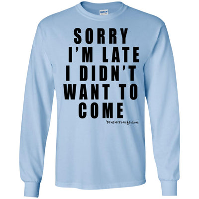 Sorry I'm Late I Didn't Want To Come Long Sleeve Light T-Shirts