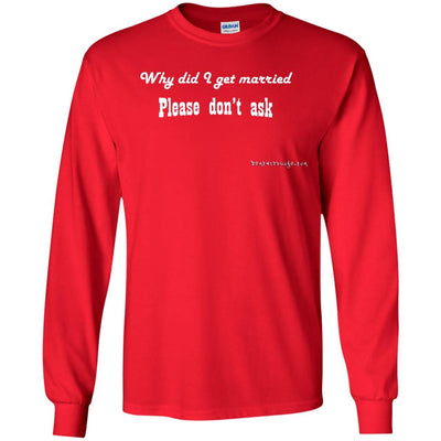 Why Did I Get Married Please Don't Ask Long Sleeve Dark T-shirts