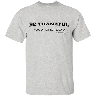 Be Thankful you are not Dead Light T-shrts