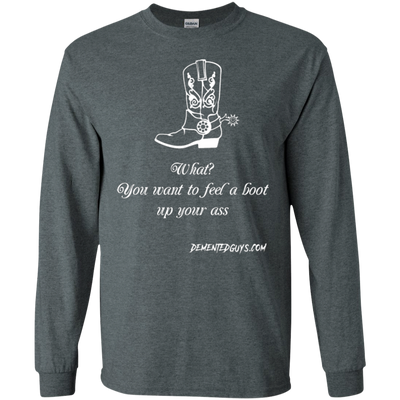 What You Want To Feel A Boot Up Your Ass Long Sleeve T-Shirt