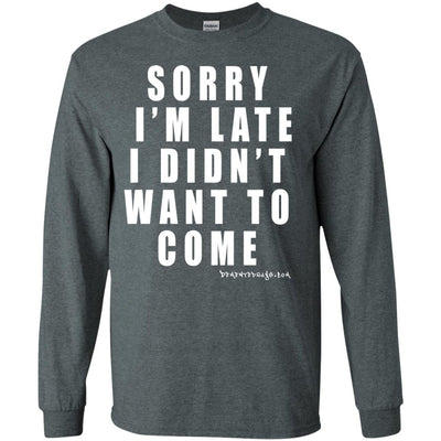 Sorry I'm Late I Didn't Want To Come Long Sleeve Dark T-shirts