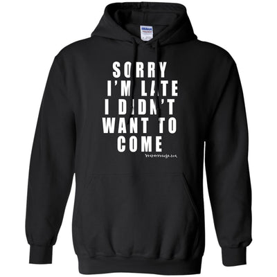 Sorry I'm Late I Didn't Want To Come Hoodies
