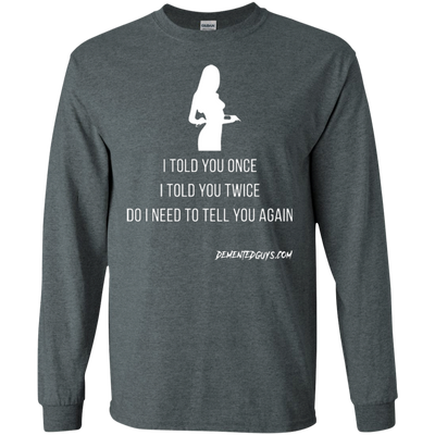 I Told You Once Long Sleeve T-shirt