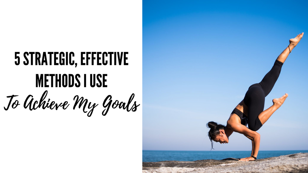 5 Strategic, Effective Methods I Use to Achieve My Goals