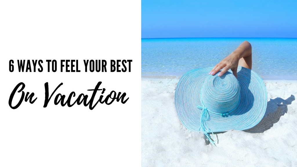 6 Simple Ways to Feel Your Best While on Vacation