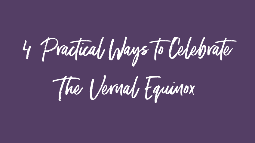 4 Practical Ways to Celebrate The Vernal Equinox