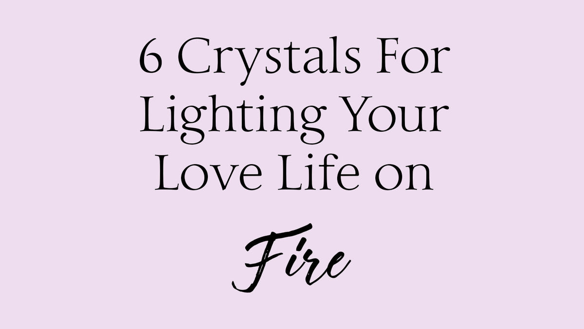 6 Crystals for Lighting Your Love Life on Fire