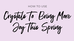 How To Use Crystals To Bring More Joy This Spring