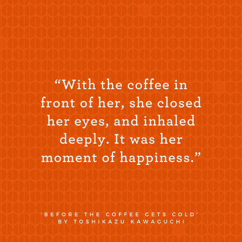 Quote from Before the Coffee Gets Cold by Toshikazu Kawaguchi says With the coffee in front of her, she closed her eyes and inhaled deeply. It was her moment of happiness