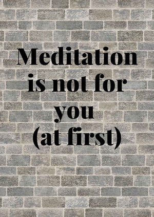 Meditation might not be for you (at first)
