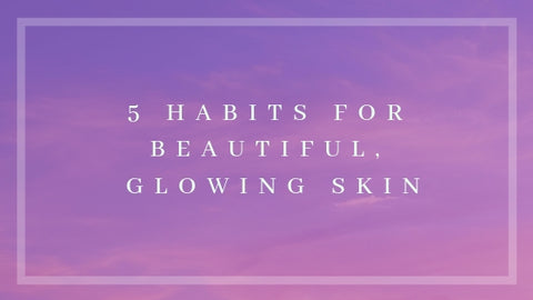 5 Habits for beautiful, glowing skin