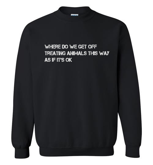 Where Do We Get Off: Treating Animals This Way: SWEATSHIRT unisex