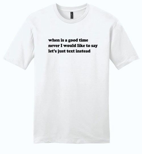 When Is A Good Time: Never, Let's Just Text Instead: Premium softness, unisex introvert tshirt