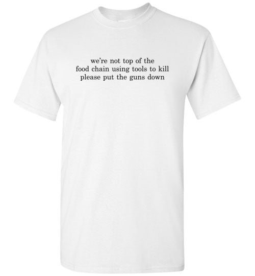 We're Not Top Of The Food Chain: Please Put The Guns Down: basic unisex anti-violence teeshirt