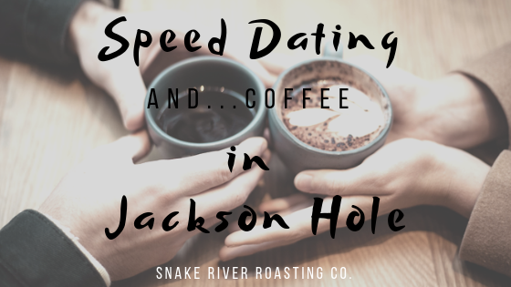 Speed Dating and...Coffee in Jackson Hole
