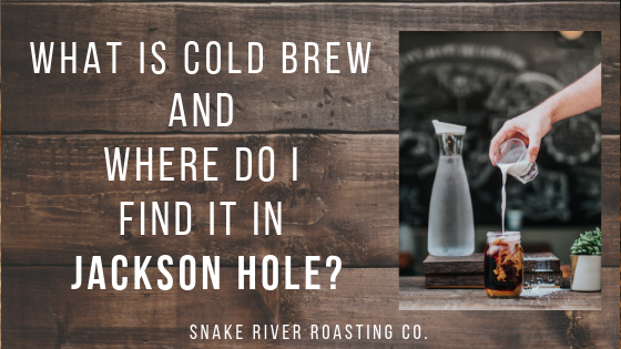 What is Cold Brew And Where Do I Find It In Jackson Hole?