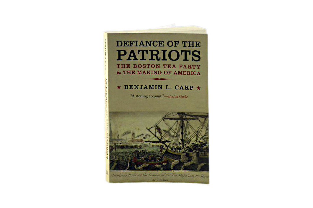 Defiance of the Patriots: The Boston Tea Party and the Making of America by Benjamin L. Carp