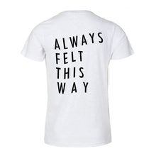 Always Felt This Way T-Shirt