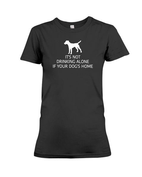 It's Not Drinking Alone If Your Dog's Home Women's T-Shirt