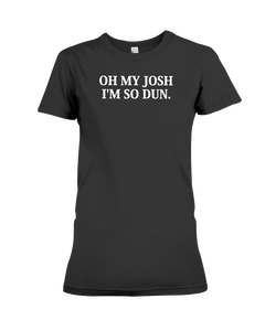 Oh My Josh I'm So Dun T-Shirt